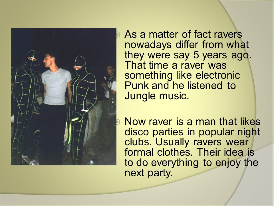  As a matter of fact ravers nowadays differ from what they were say 5 years ago.