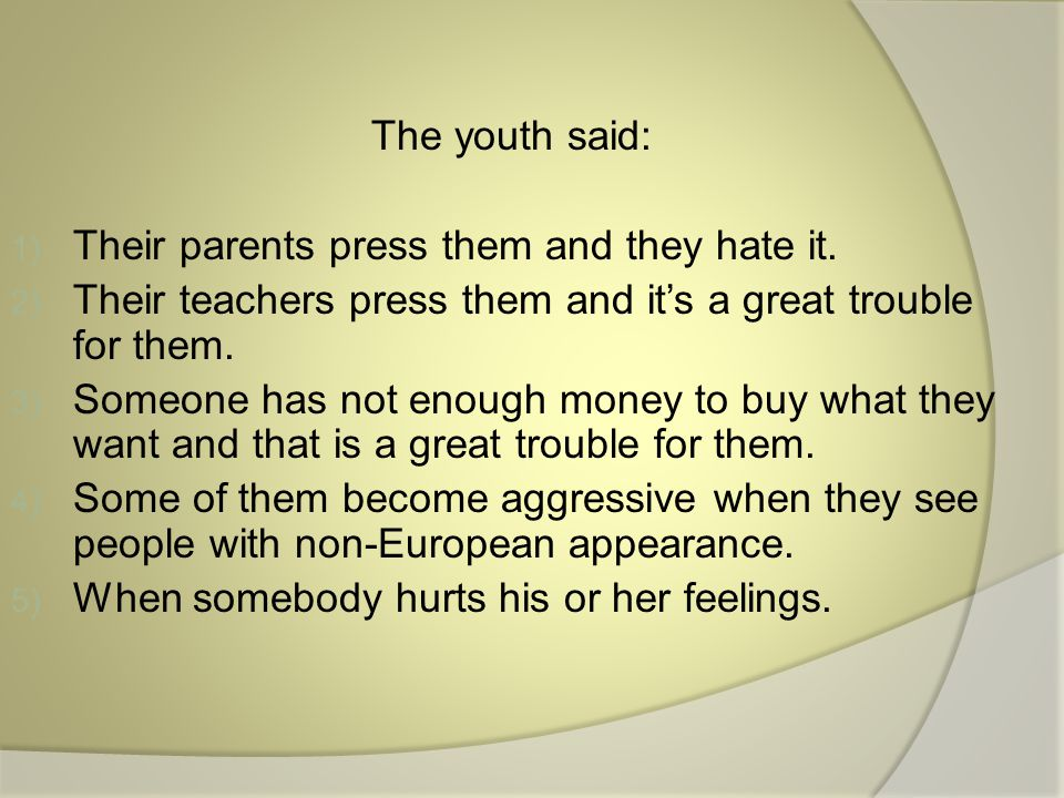 The youth said: 1) Their parents press them and they hate it.