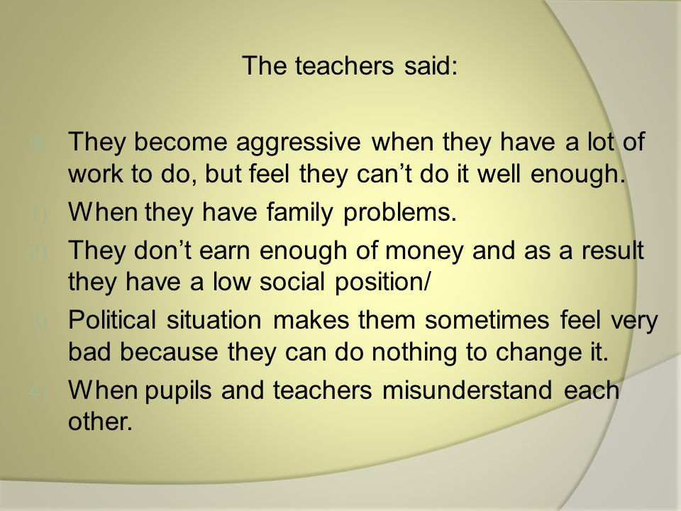 The teachers said:  They become aggressive when they have a lot of work to do, but feel they can't do it well enough.