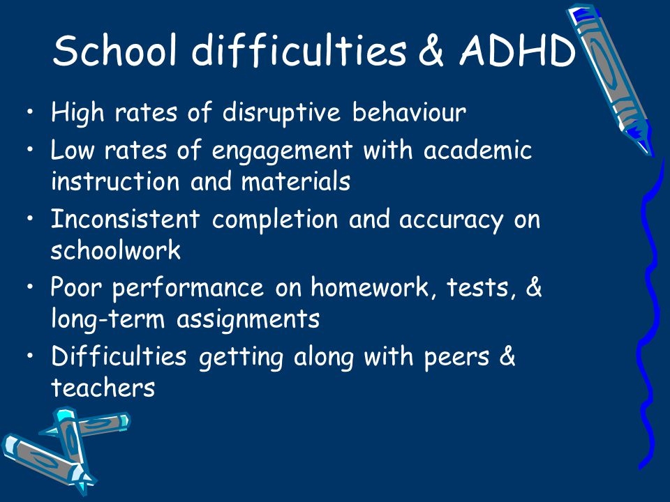 Impact 32-40% of students with ADHD drop out of school Only 5-10% will complete college 50-70% have few or no friends 70-80% will under-perform at work 40-50% will engage in antisocial activities More likely to experience teen pregnancy & sexually transmitted diseases Have more accidents & speed excessively Experience depression & personality disorders (Barkley, 2002)