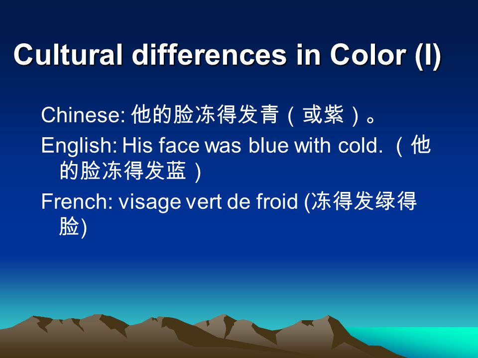 Cultural differences in Color (I) Chinese: 他的脸冻得发青(或紫)。 English: His face was blue with cold. (他 的脸冻得发蓝) French: visage vert de froid ( 冻得发绿得 脸 )