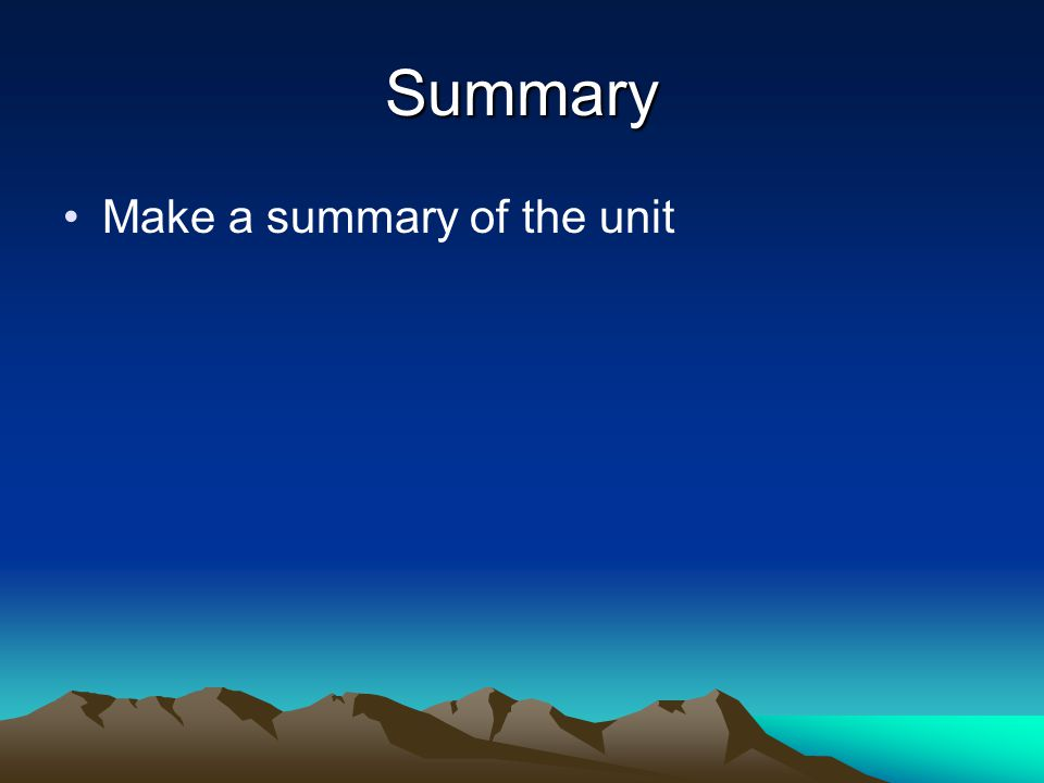 Summary Make a summary of the unit
