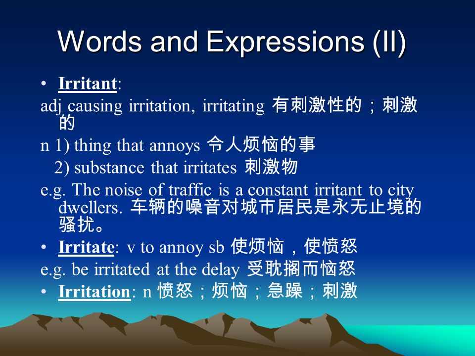 Words and Expressions (II) Irritant: adj causing irritation, irritating 有刺激性的;刺激 的 n 1) thing that annoys 令人烦恼的事 2) substance that irritates 刺激物 e.g.