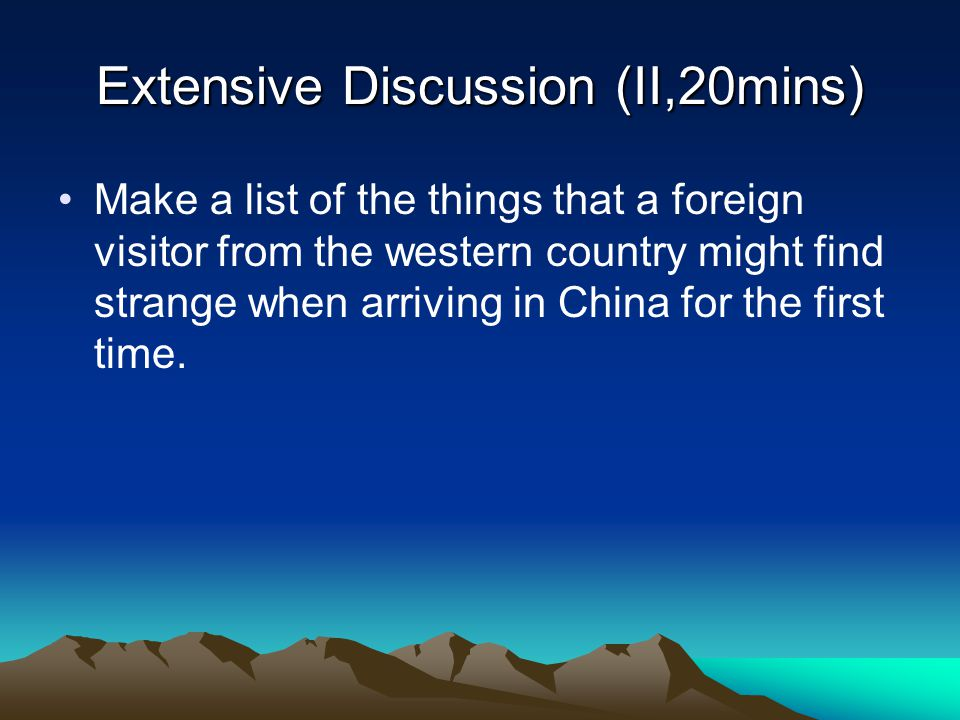 Extensive Discussion (II,20mins) Make a list of the things that a foreign visitor from the western country might find strange when arriving in China f
