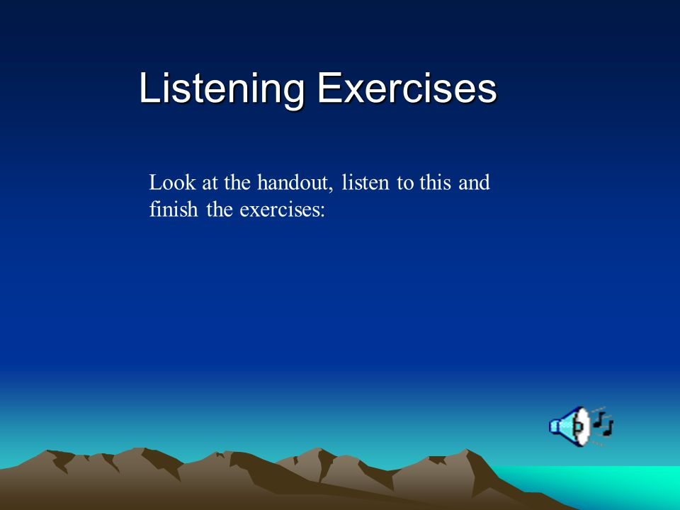 Listening Exercises Look at the handout, listen to this and finish the exercises: