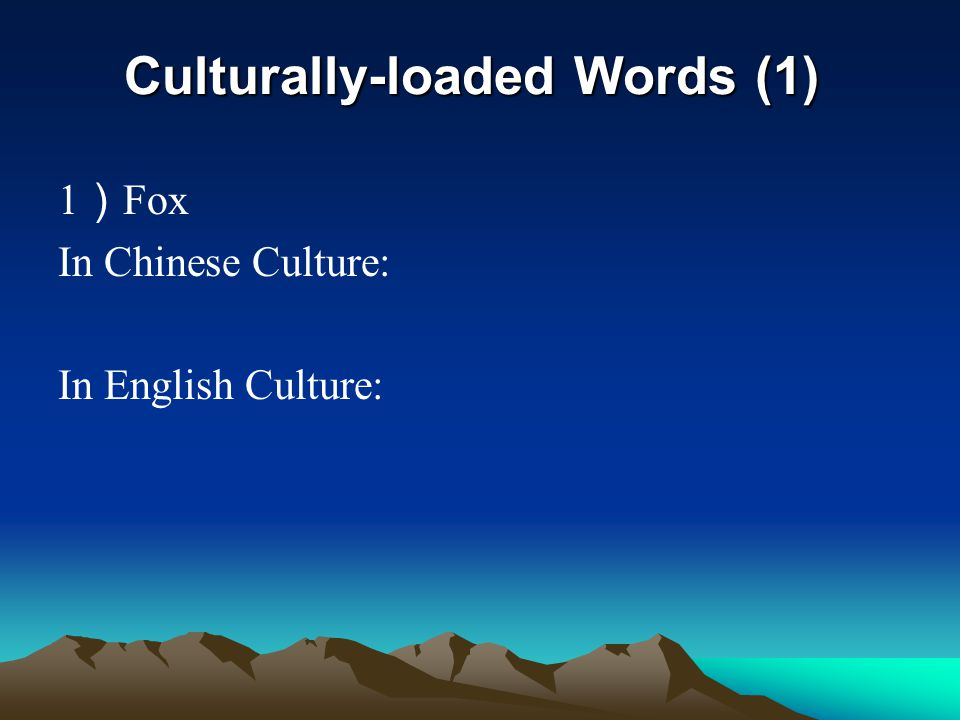 Culturally-loaded Words (1 ' ) 1) Fox In Chinese Culture: 狡猾,多疑 e.g.