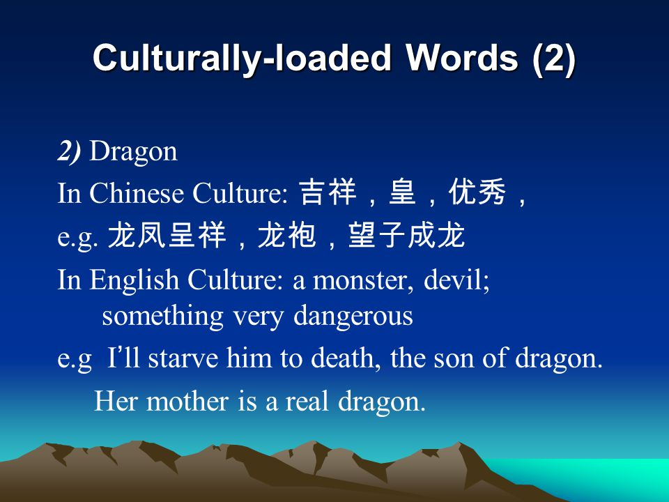 Culturally-loaded Words (2) 2) Dragon In Chinese Culture: 吉祥,皇,优秀, e.g. 龙凤呈祥,龙袍,望子成龙 In English Culture: a monster, devil; something very dangerous e.