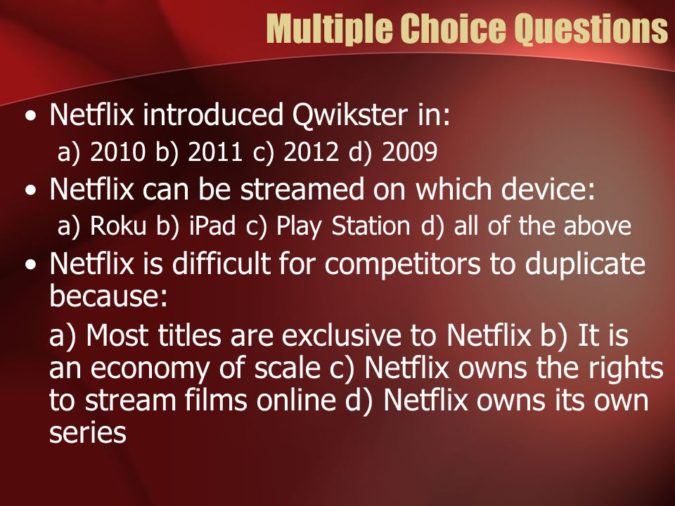 Multiple Choice Questions Netflix introduced Qwikster in: a) 2010 b) 2011 c) 2012 d) 2009 Netflix can be streamed on which device: a) Roku b) iPad c)