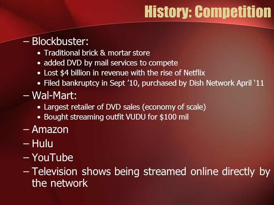 History: Competition Netflix's triple advantage over competitors: –Largest selection of titles –Largest network of distribution centers –Largest customer base *Economy of scale advantage* ** Netflix was also had the first-mover advantage**