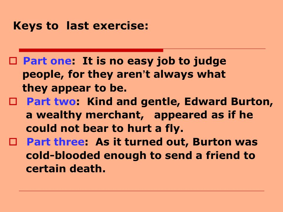 Keys to last exercise:  Part one: It is no easy job to judge people, for they aren ' t always what they appear to be.  Part two: Kind and gentle, Ed