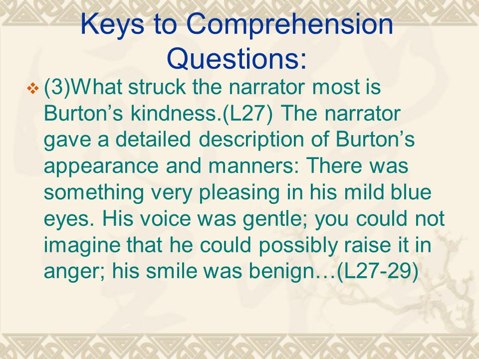 Keys to Comprehension Questions:  (3)What struck the narrator most is Burton's kindness.(L27) The narrator gave a detailed description of Burton's appearance and manners: There was something very pleasing in his mild blue eyes.