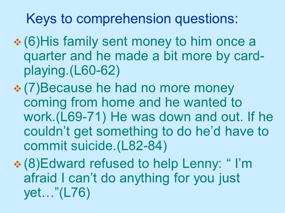 Keys to comprehension questions:  (6)His family sent money to him once a quarter and he made a bit more by card- playing.(L60-62)  (7)Because he had no more money coming from home and he wanted to work.(L69-71) He was down and out.