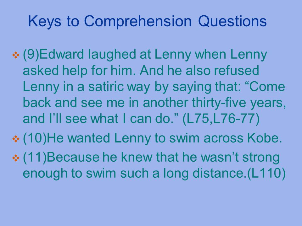 Keys to Comprehension Questions  (9)Edward laughed at Lenny when Lenny asked help for him. And he also refused Lenny in a satiric way by saying that: