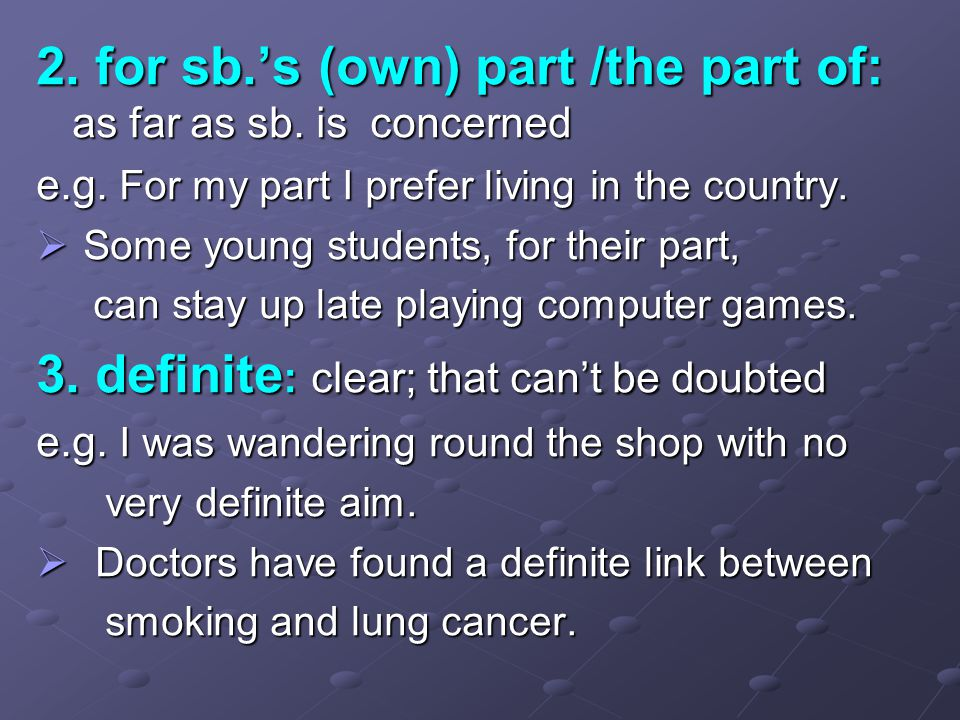 2. for sb.'s (own) part /the part of: as far as sb. is concerned e.g. For my part I prefer living in the country.  Some young students, for their par