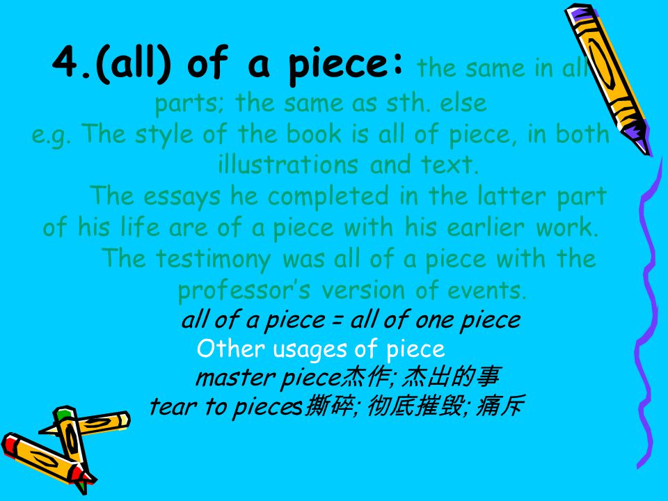 4.(all) of a piece: the same in all parts; the same as sth.