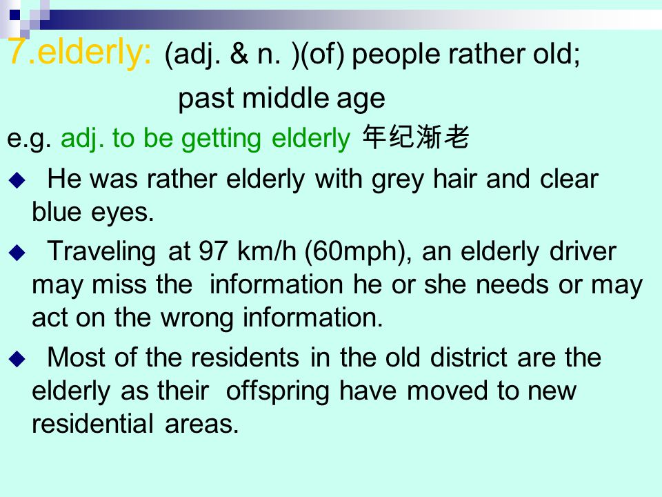 7.elderly: (adj. & n. )(of) people rather old; past middle age e.g.