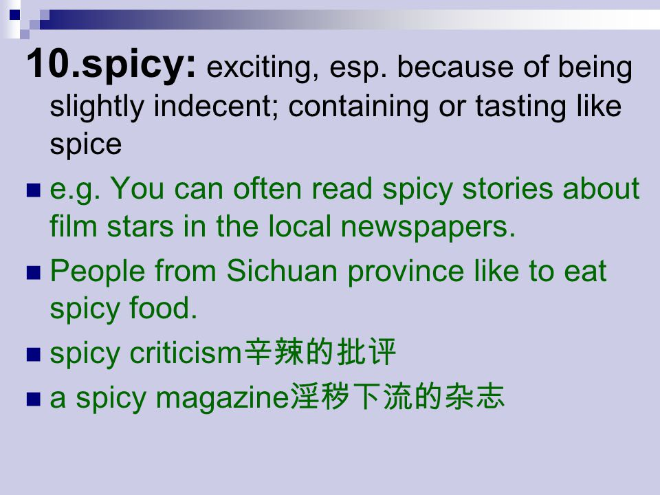 10.spicy: exciting, esp. because of being slightly indecent; containing or tasting like spice e.g.
