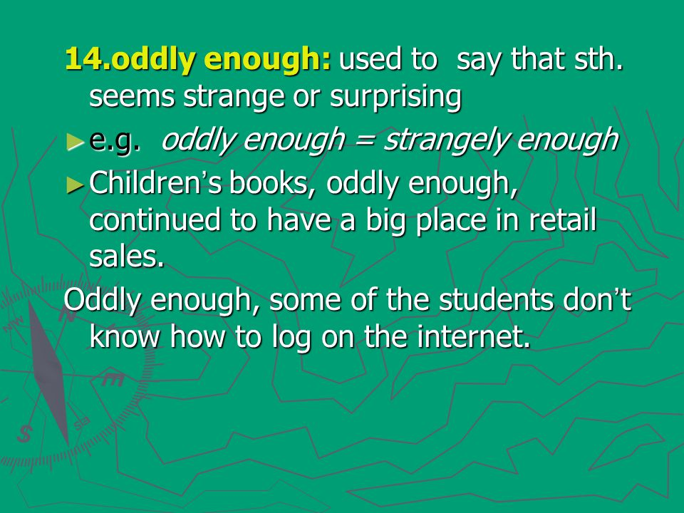 14.oddly enough: used to say that sth. seems strange or surprising ► e.g. oddly enough = strangely enough ► Children ' s books, oddly enough, continue