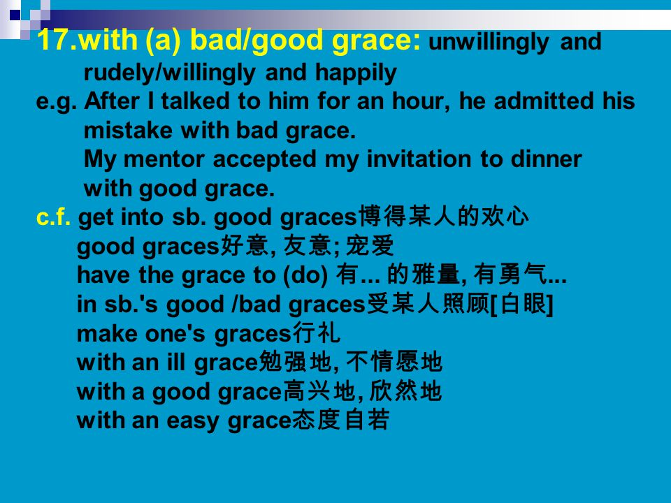 17.with (a) bad/good grace: unwillingly and rudely/willingly and happily e.g. After I talked to him for an hour, he admitted his mistake with bad grac