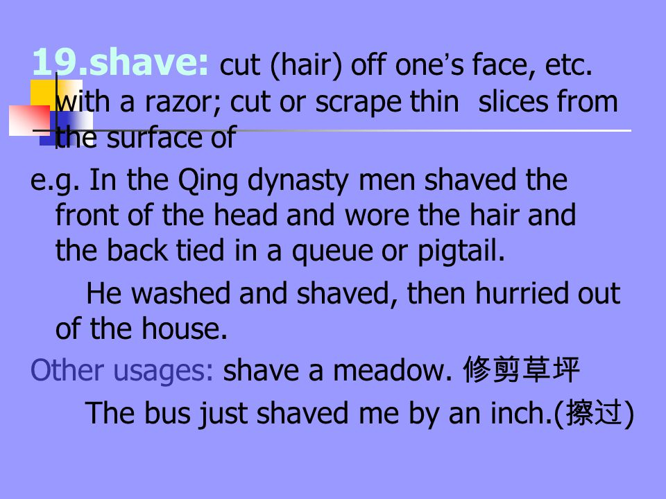 19.shave: cut (hair) off one ' s face, etc. with a razor; cut or scrape thin slices from the surface of e.g. In the Qing dynasty men shaved the front