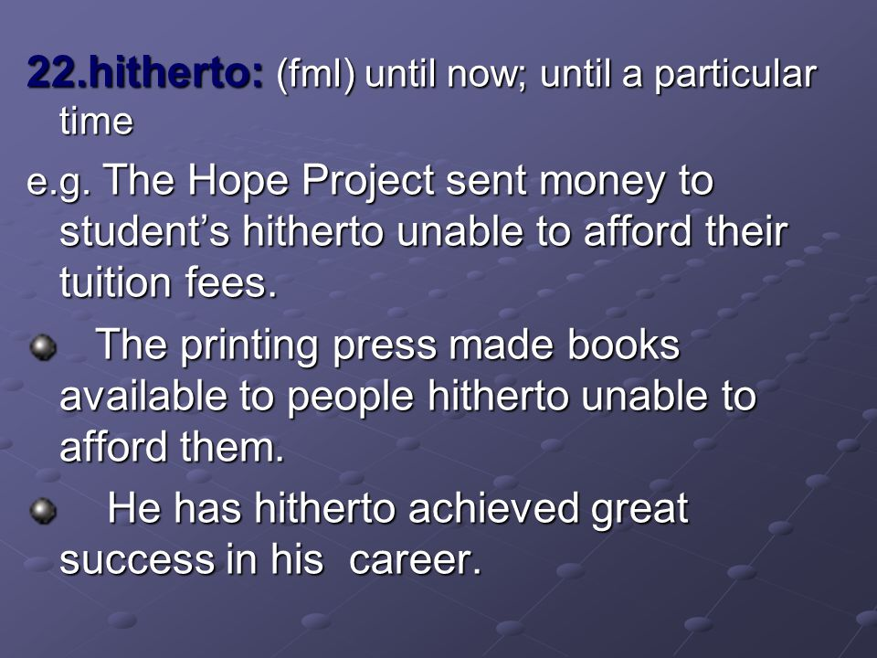22.hitherto: (fml) until now; until a particular time e.g. The Hope Project sent money to student's hitherto unable to afford their tuition fees. The