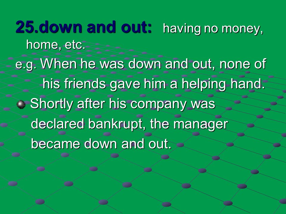 25.down and out: having no money, home, etc. e.g. When he was down and out, none of his friends gave him a helping hand. his friends gave him a helpin