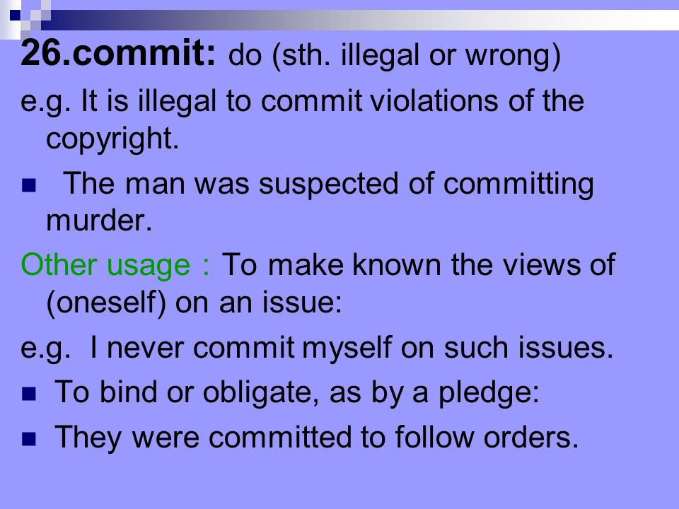 26.commit: do (sth. illegal or wrong) e.g. It is illegal to commit violations of the copyright. The man was suspected of committing murder. Other usag