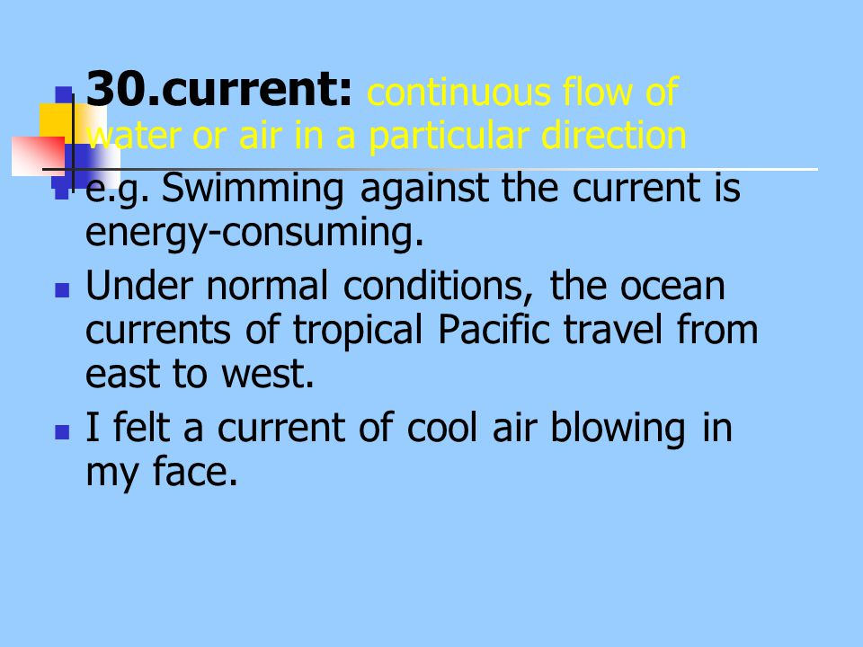 30.current: continuous flow of water or air in a particular direction e.g. Swimming against the current is energy-consuming. Under normal conditions,