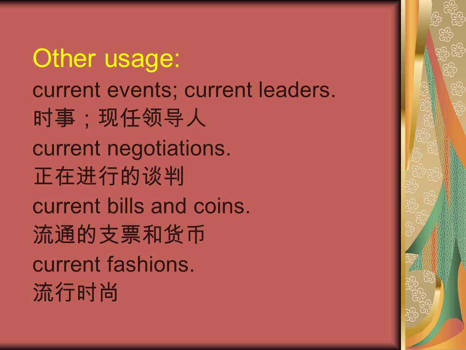 Other usage: current events; current leaders. 时事;现任领导人 current negotiations. 正在进行的谈判 current bills and coins. 流通的支票和货币 current fashions. 流行时尚