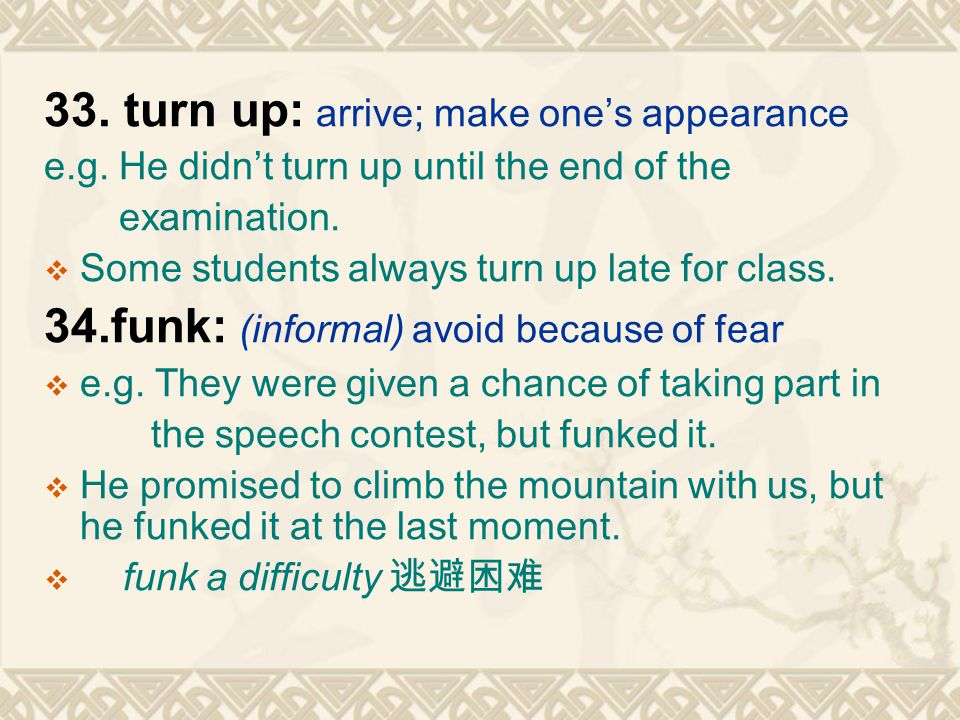 33. turn up: arrive; make one's appearance e.g. He didn't turn up until the end of the examination.  Some students always turn up late for class. 34.