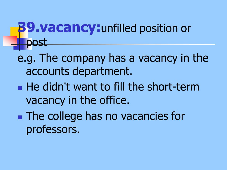 39.vacancy: unfilled position or post e.g. The company has a vacancy in the accounts department. He didn ' t want to fill the short-term vacancy in th