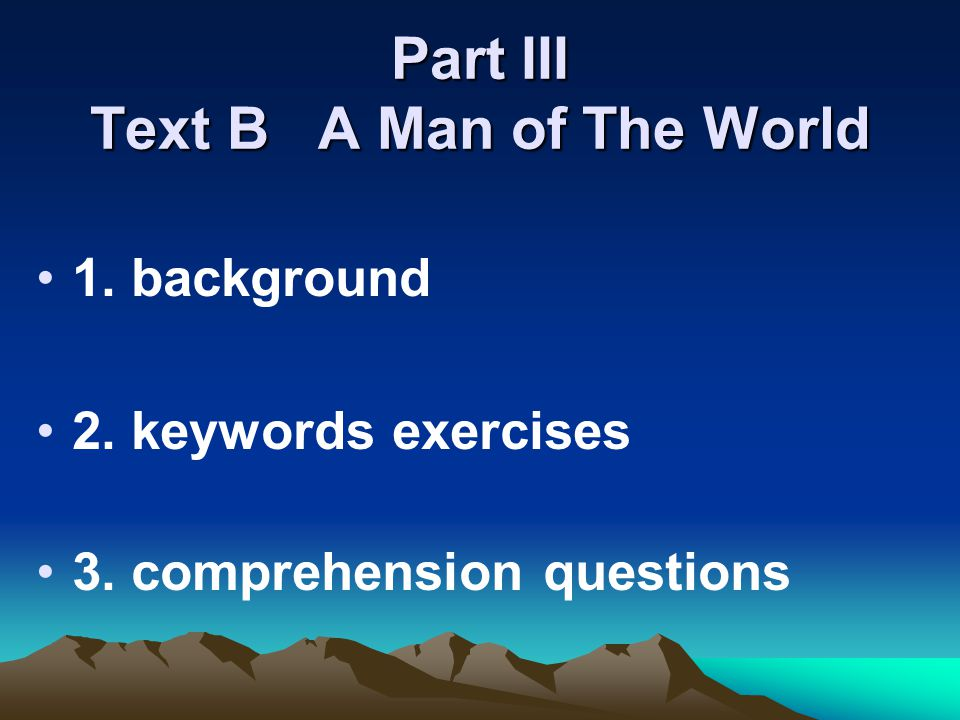 Part III Text B A Man of The World 1. background 2. keywords exercises 3. comprehension questions