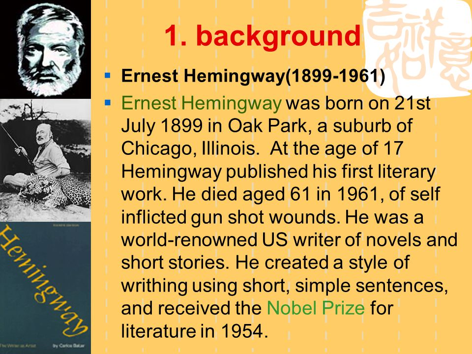 1. background  Ernest Hemingway(1899-1961)  Ernest Hemingway was born on 21st July 1899 in Oak Park, a suburb of Chicago, Illinois. At the age of 17