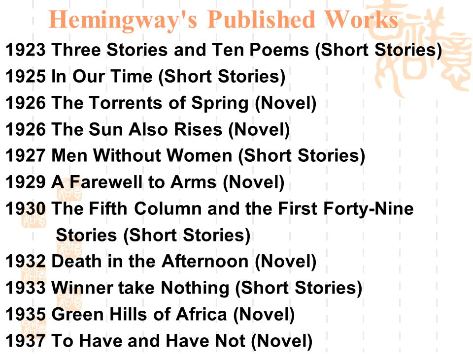 Hemingway s Published Works 1923 Three Stories and Ten Poems (Short Stories) 1925 In Our Time (Short Stories) 1926 The Torrents of Spring (Novel) 1926 The Sun Also Rises (Novel) 1927 Men Without Women (Short Stories) 1929 A Farewell to Arms (Novel) 1930 The Fifth Column and the First Forty-Nine Stories (Short Stories) 1932 Death in the Afternoon (Novel) 1933 Winner take Nothing (Short Stories) 1935 Green Hills of Africa (Novel) 1937 To Have and Have Not (Novel)