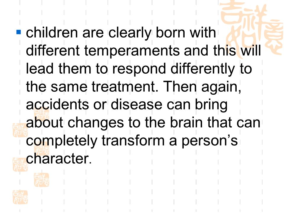 cchildren are clearly born with different temperaments and this will lead them to respond differently to the same treatment. Then again, accidents o