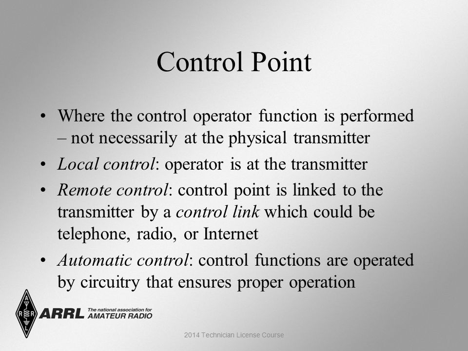 Control Point Where the control operator function is performed – not necessarily at the physical transmitter Local control: operator is at the transmitter Remote control: control point is linked to the transmitter by a control link which could be telephone, radio, or Internet Automatic control: control functions are operated by circuitry that ensures proper operation 2014 Technician License Course