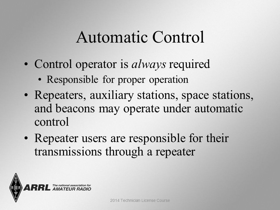 Automatic Control Control operator is always required Responsible for proper operation Repeaters, auxiliary stations, space stations, and beacons may operate under automatic control Repeater users are responsible for their transmissions through a repeater 2014 Technician License Course