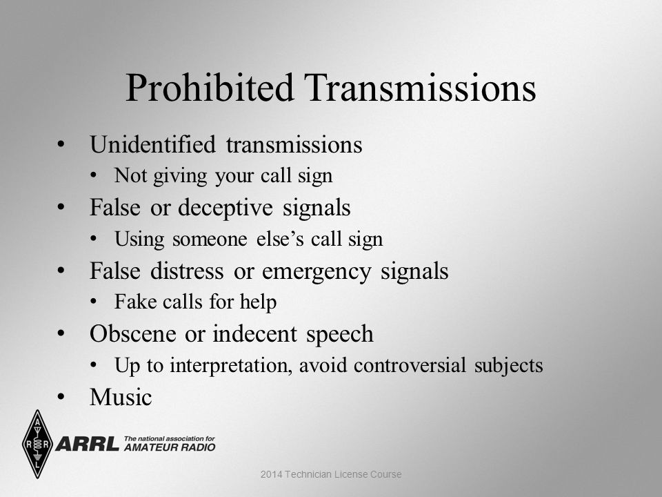 Prohibited Transmissions Unidentified transmissions Not giving your call sign False or deceptive signals Using someone else's call sign False distress or emergency signals Fake calls for help Obscene or indecent speech Up to interpretation, avoid controversial subjects Music 2014 Technician License Course
