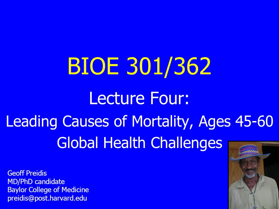BIOE 301/362 Lecture Four: Leading Causes of Mortality, Ages 45-60 Global Health Challenges Geoff Preidis MD/PhD candidate Baylor College of Medicine preidis@post.harvard.edu