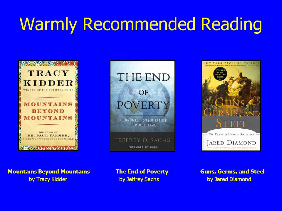 Warmly Recommended Reading Mountains Beyond MountainsThe End of PovertyGuns, Germs, and Steel by Tracy Kidder by Jeffrey Sachs by Jared Diamond