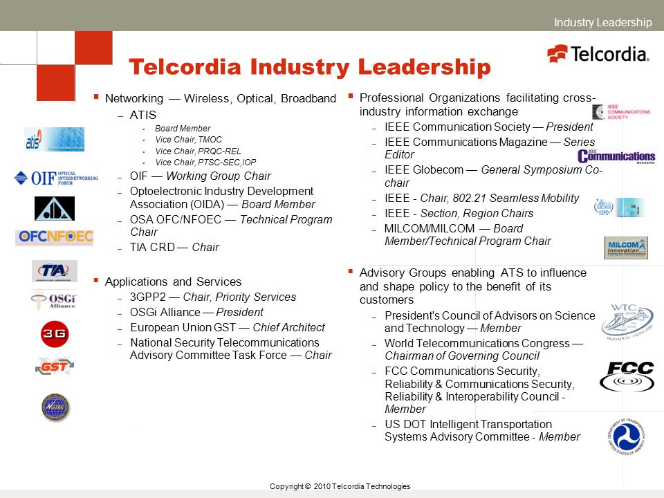 Copyright © 2010 Telcordia Technologies  Networking — Wireless, Optical, Broadband – ATIS  Board Member  Vice Chair, TMOC  Vice Chair, PRQC-REL  Vice Chair, PTSC-SEC,IOP – OIF — Working Group Chair – Optoelectronic Industry Development Association (OIDA) — Board Member – OSA OFC/NFOEC — Technical Program Chair – TIA CRD — Chair  Applications and Services – 3GPP2 — Chair, Priority Services – OSGi Alliance — President – European Union GST — Chief Architect – National Security Telecommunications Advisory Committee Task Force — Chair  Professional Organizations facilitating cross- industry information exchange – IEEE Communication Society — President – IEEE Communications Magazine — Series Editor – IEEE Globecom — General Symposium Co- chair – IEEE - Chair, 802.21 Seamless Mobility – IEEE - Section, Region Chairs – MILCOM/MILCOM — Board Member/Technical Program Chair  Advisory Groups enabling ATS to influence and shape policy to the benefit of its customers – President s Council of Advisors on Science and Technology — Member – World Telecommunications Congress — Chairman of Governing Council – FCC Communications Security, Reliability & Communications Security, Reliability & Interoperability Council - Member – US DOT Intelligent Transportation Systems Advisory Committee - Member Telcordia Industry Leadership Industry Leadership