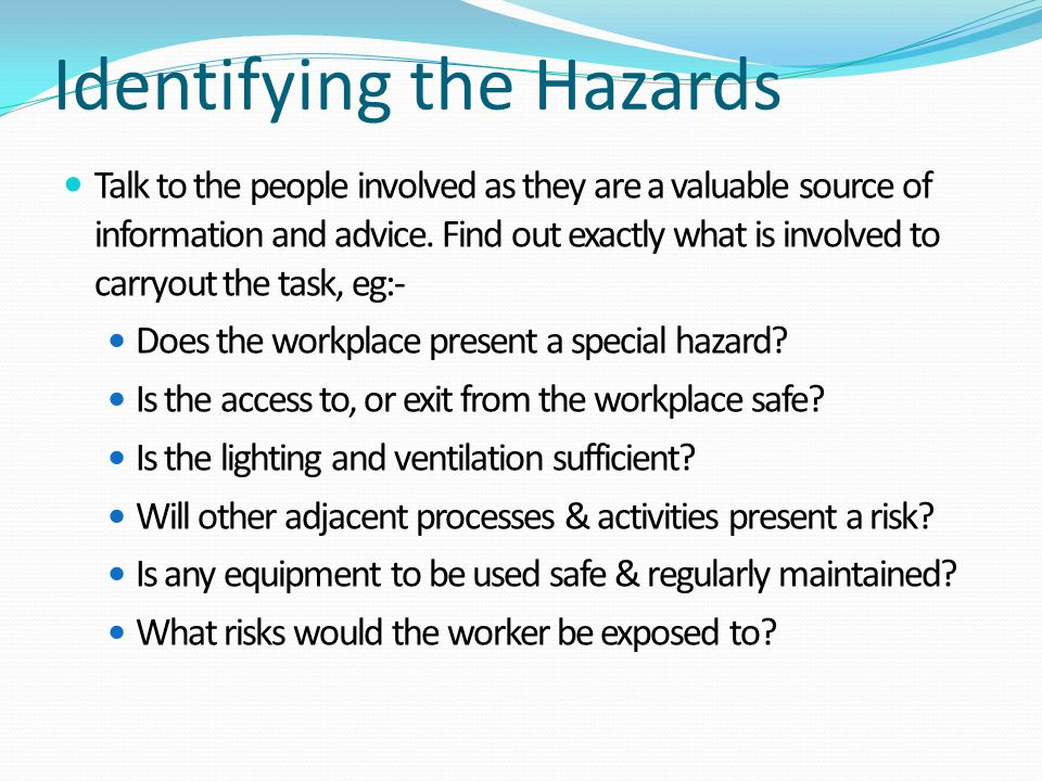 Identifying the Hazards Talk to the people involved as they are a valuable source of information and advice. Find out exactly what is involved to carr