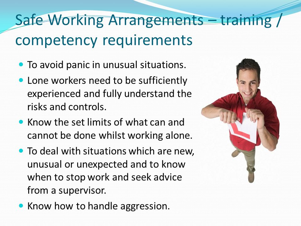 Safe Working Arrangements – training / competency requirements To avoid panic in unusual situations.