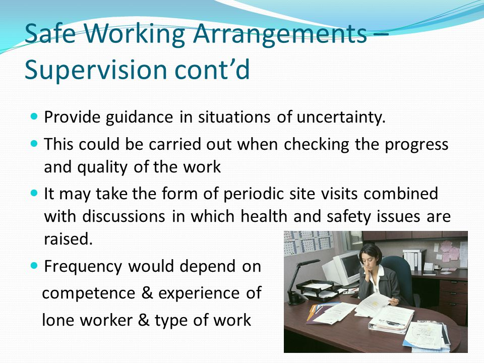 Safe Working Arrangements – Supervision cont'd Provide guidance in situations of uncertainty. This could be carried out when checking the progress and
