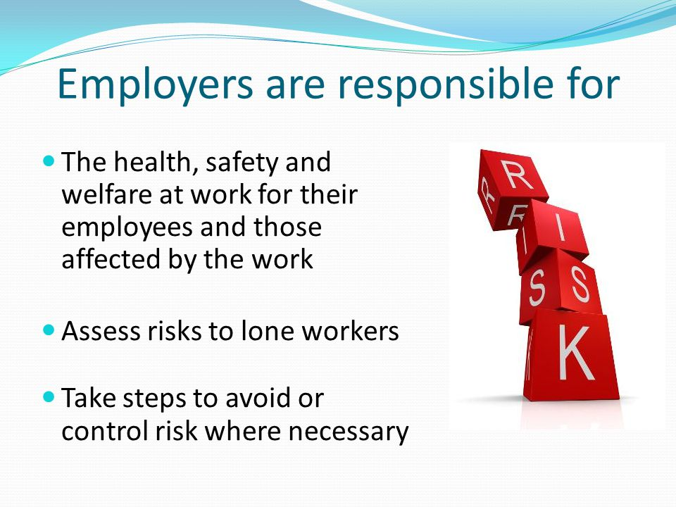 Employers are responsible for The health, safety and welfare at work for their employees and those affected by the work Assess risks to lone workers T