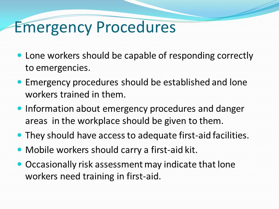 Emergency Procedures Lone workers should be capable of responding correctly to emergencies. Emergency procedures should be established and lone worker