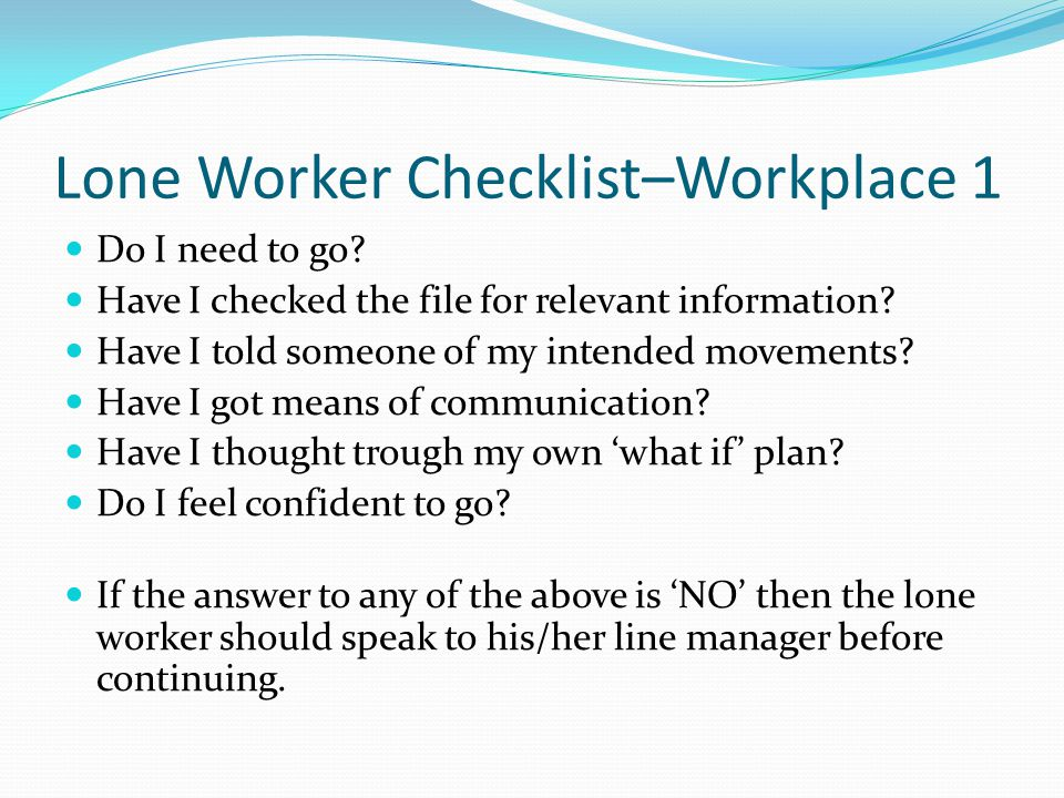 Lone Worker Checklist–Workplace 1 Do I need to go? Have I checked the file for relevant information? Have I told someone of my intended movements? Hav