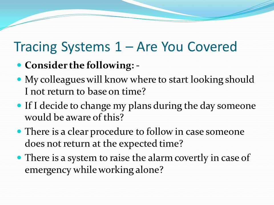 Tracing Systems 1 – Are You Covered Consider the following: - My colleagues will know where to start looking should I not return to base on time? If I