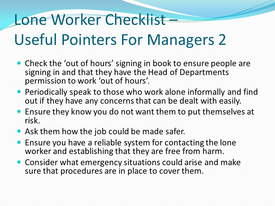Lone Worker Checklist – Useful Pointers For Managers 2 Check the 'out of hours' signing in book to ensure people are signing in and that they have the