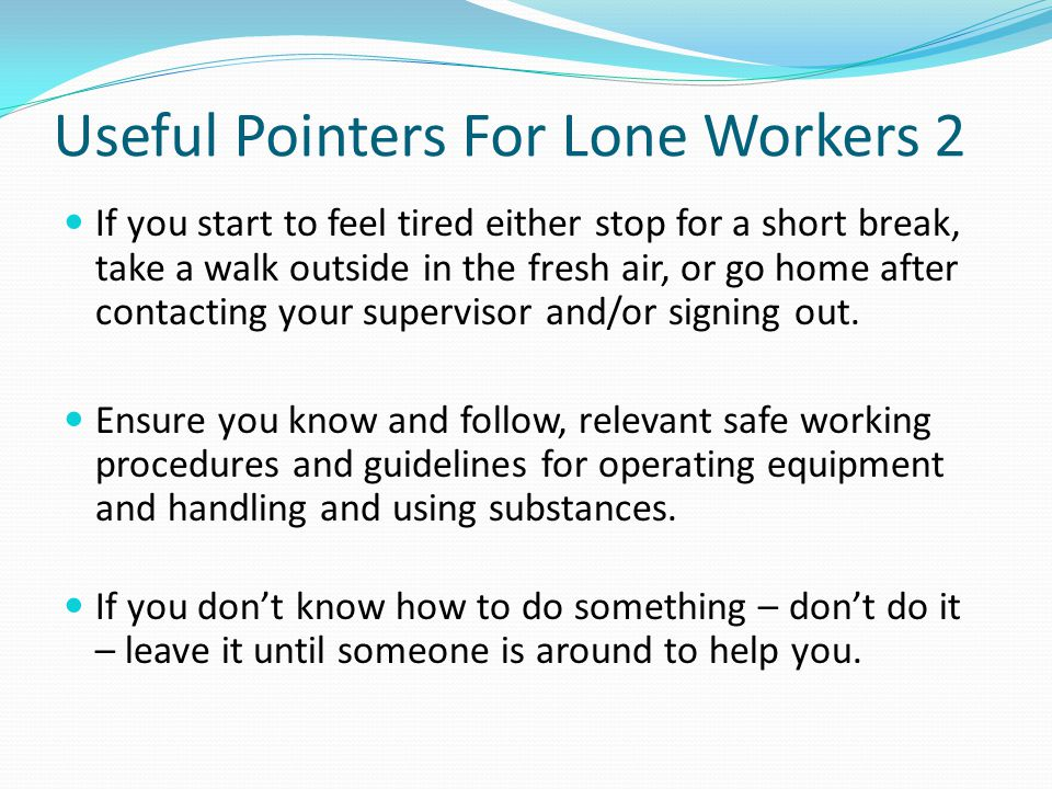 Useful Pointers For Lone Workers 2 If you start to feel tired either stop for a short break, take a walk outside in the fresh air, or go home after contacting your supervisor and/or signing out.